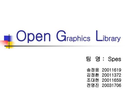Open Graphics Library 팀 명 : Spes 송정웅 김정환