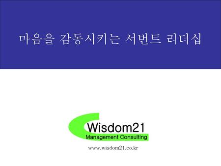 마음을 감동시키는 서번트 리더십 Wisdom21 Management Consulting www.wisdom21.co.kr.