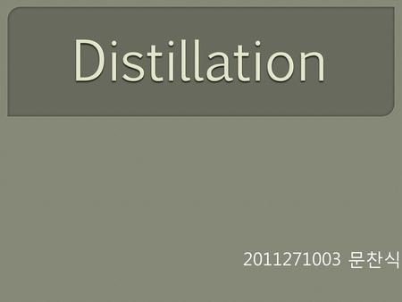Distillation 2011271003 문찬식.