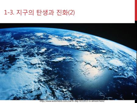 1-3. 지구의 탄생과 진화(2) http://www.astexhibits.com/earth-day-4222013-is-almost-here/