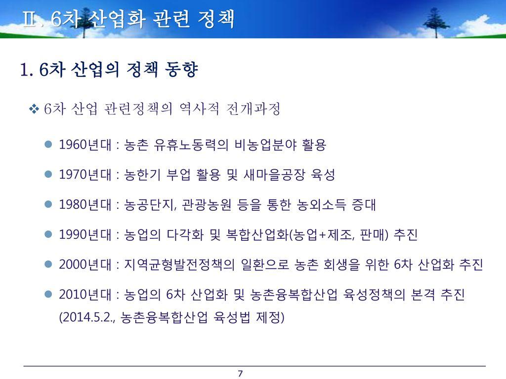 Ⅱ. 6차 산업화 관련 정책 6차 산업의 정책 동향 6차 산업 관련정책의 역사적 전개과정