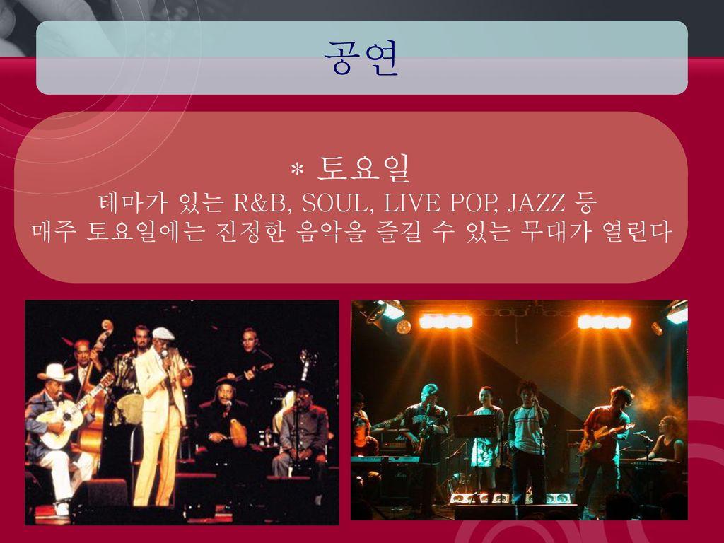 공연 * 토요일 테마가 있는 R&B, SOUL, LIVE POP, JAZZ 등