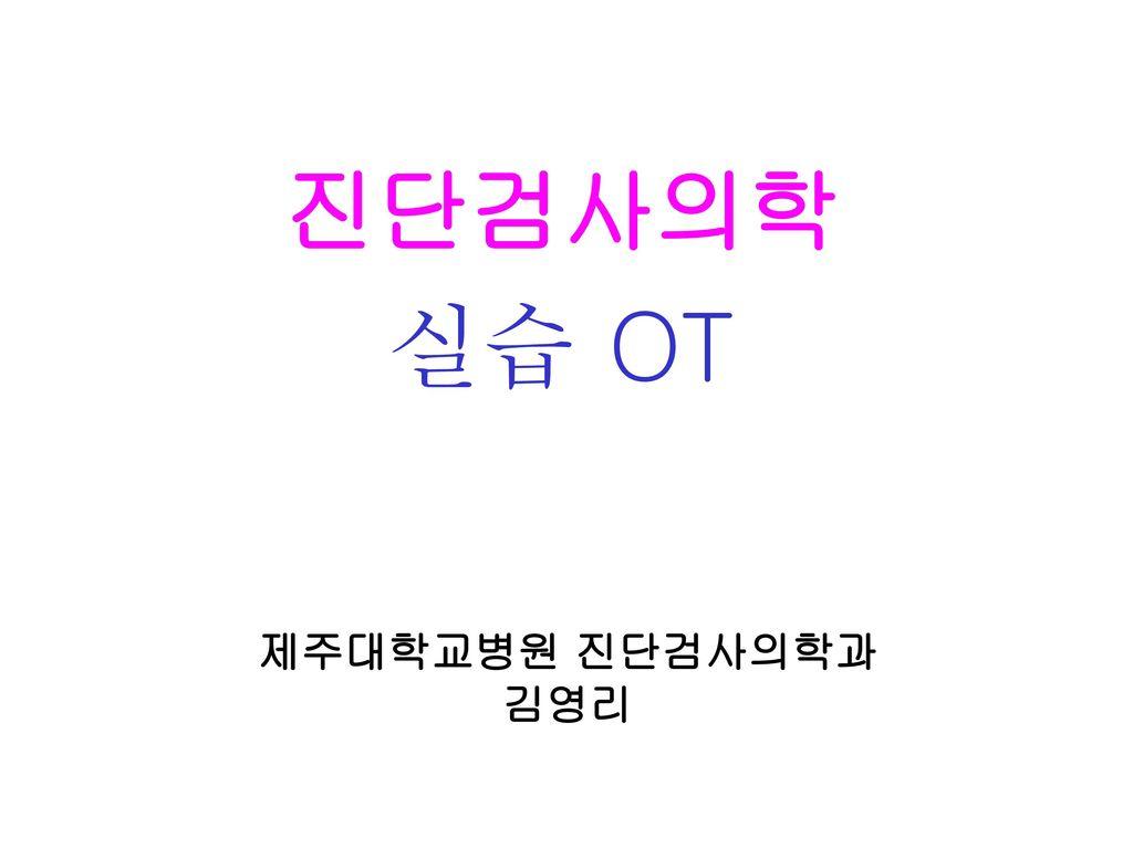 진단검사의학 실습 OT 제주대학교병원 진단검사의학과 김영리