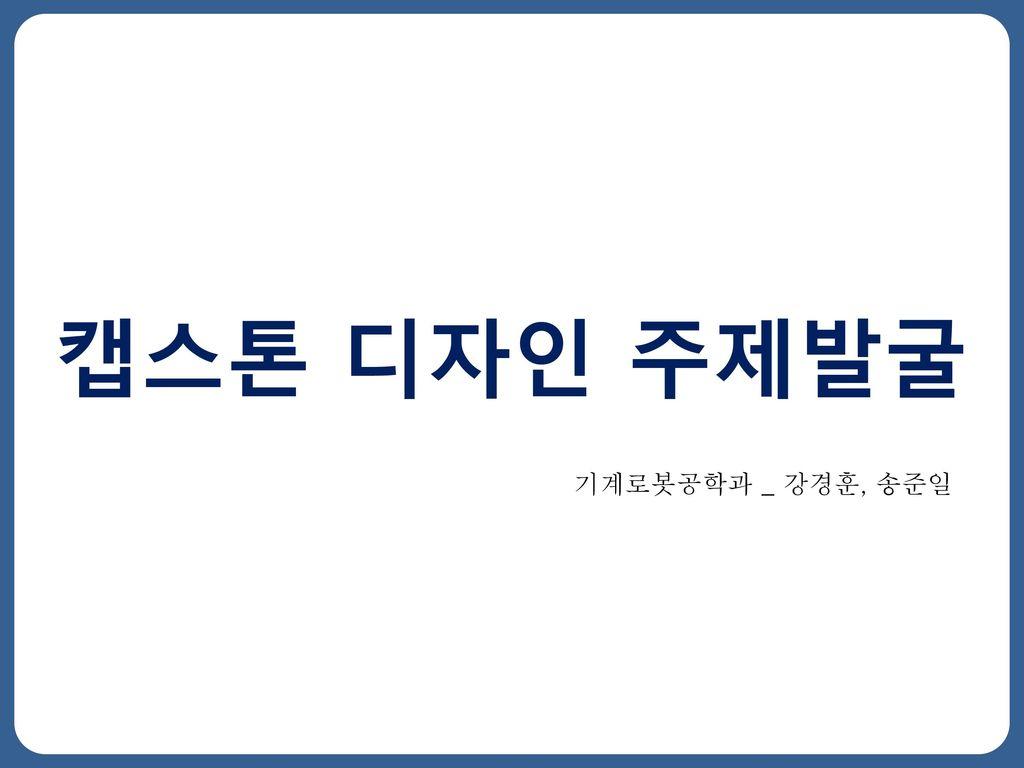 캡스톤 디자인 주제발굴 기계로봇공학과 _ 강경훈, 송준일