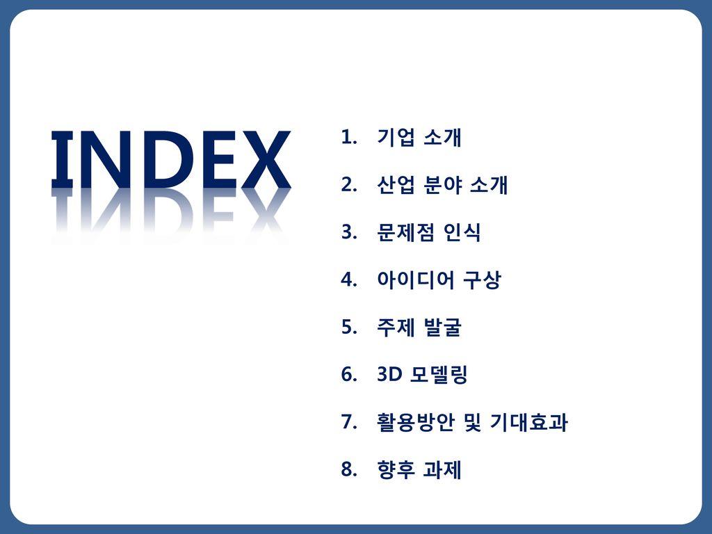 INDEX 기업 소개 산업 분야 소개 문제점 인식 아이디어 구상 주제 발굴 3D 모델링 활용방안 및 기대효과 향후 과제
