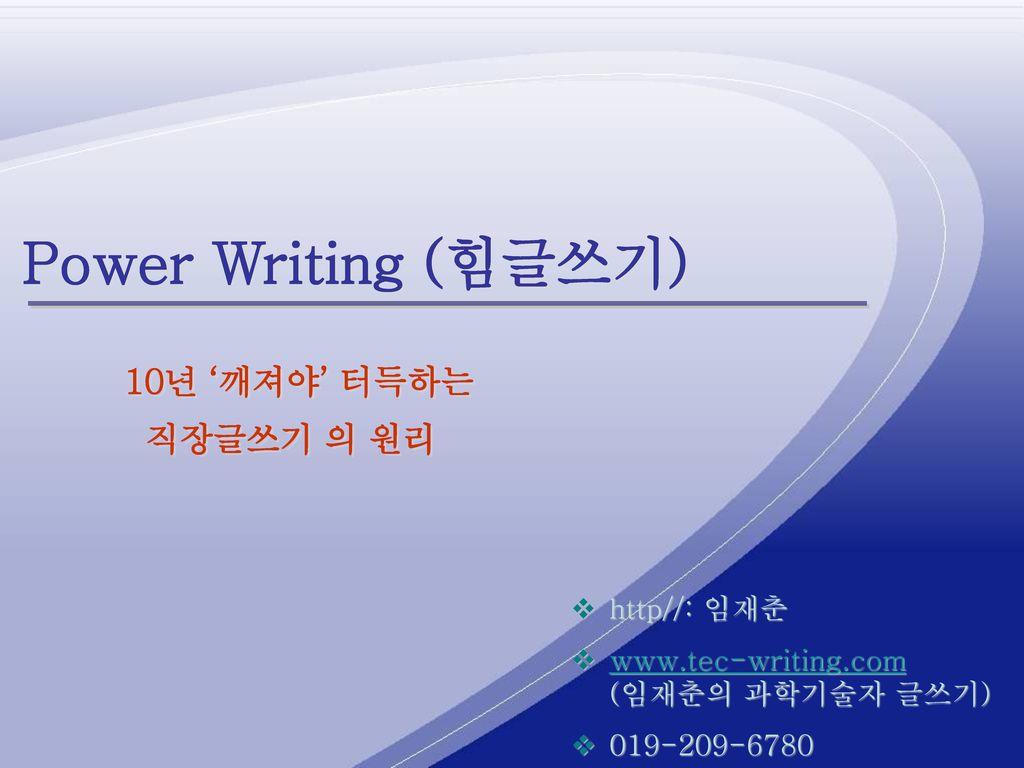 Power Writing (힘글쓰기) 직장글쓰기 의 원리 10년 '깨져야' 터득하는 http//: 임재춘