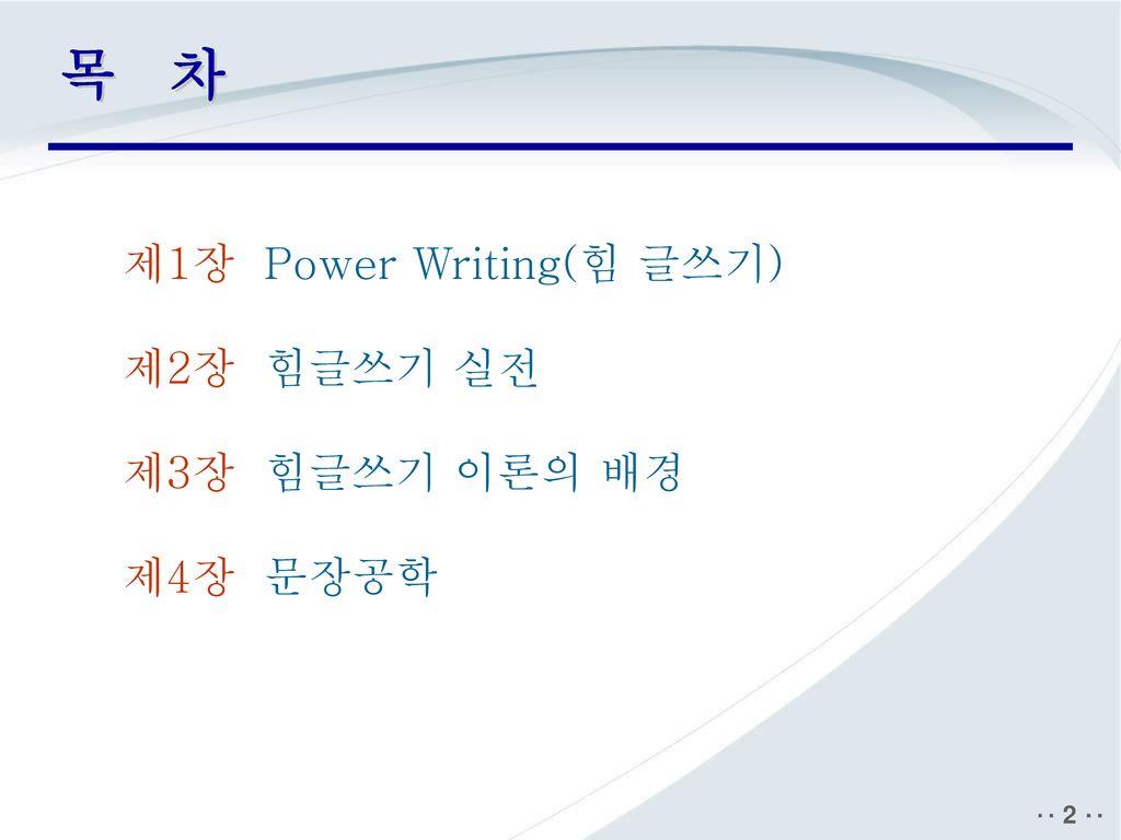 목 차 제1장 Power Writing(힘 글쓰기) 제2장 힘글쓰기 실전 제3장 힘글쓰기 이론의 배경 제4장 문장공학
