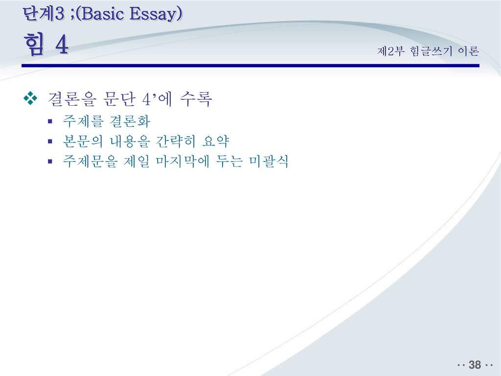 결론을 문단 4'에 수록 단계3 ;(Basic Essay) 힘 4 주제를 결론화 본문의 내용을 간략히 요약