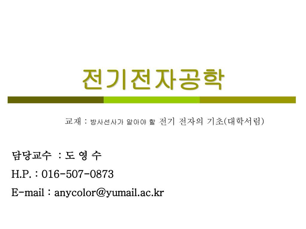 전기전자공학 담당교수 : 도 영 수 H.P. : 016-507-0873 E-mail : anycolor@yumail.ac.kr