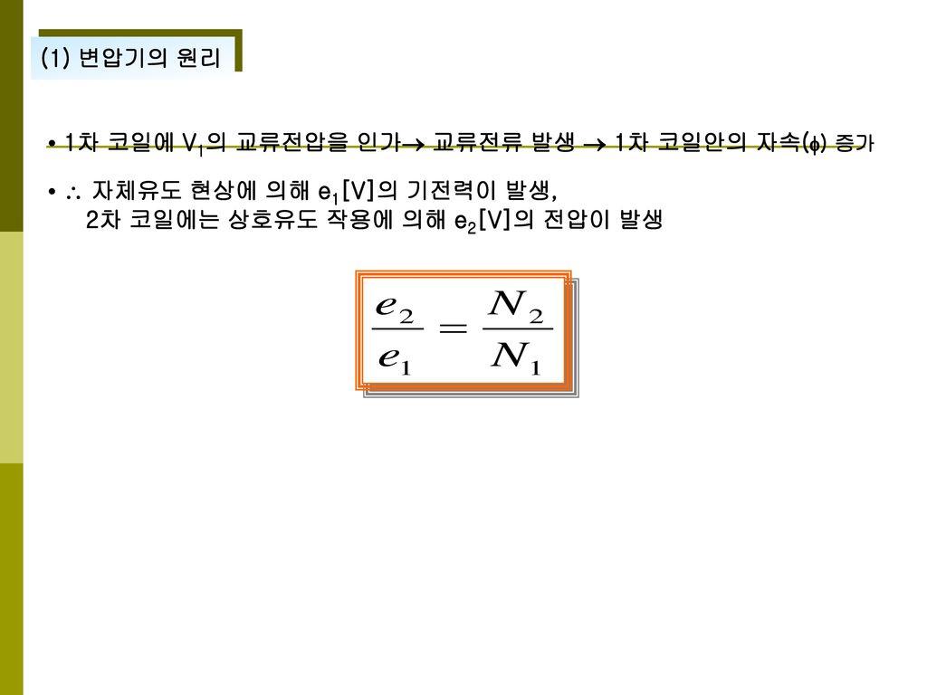 (1) 변압기의 원리 • 1차 코일에 V1의 교류전압을 인가 교류전류 발생  1차 코일안의 자속() 증가.