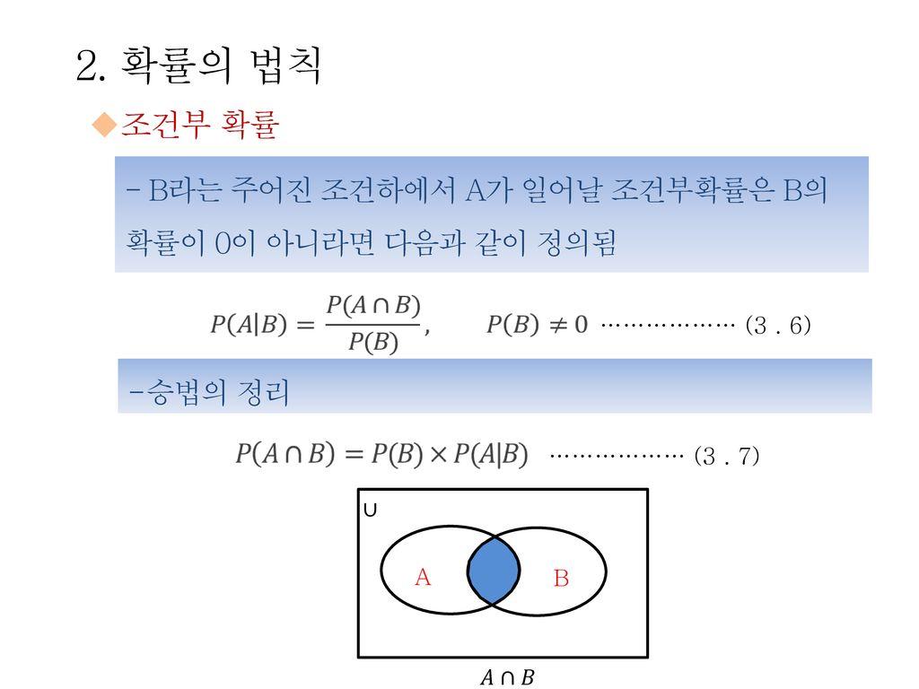 2. 확률의 법칙 조건부 확률. - B라는 주어진 조건하에서 A가 일어날 조건부확률은 B의 확률이 0이 아니라면 다음과 같이 정의됨. ……………… (3 . 6) 승법의 정리.