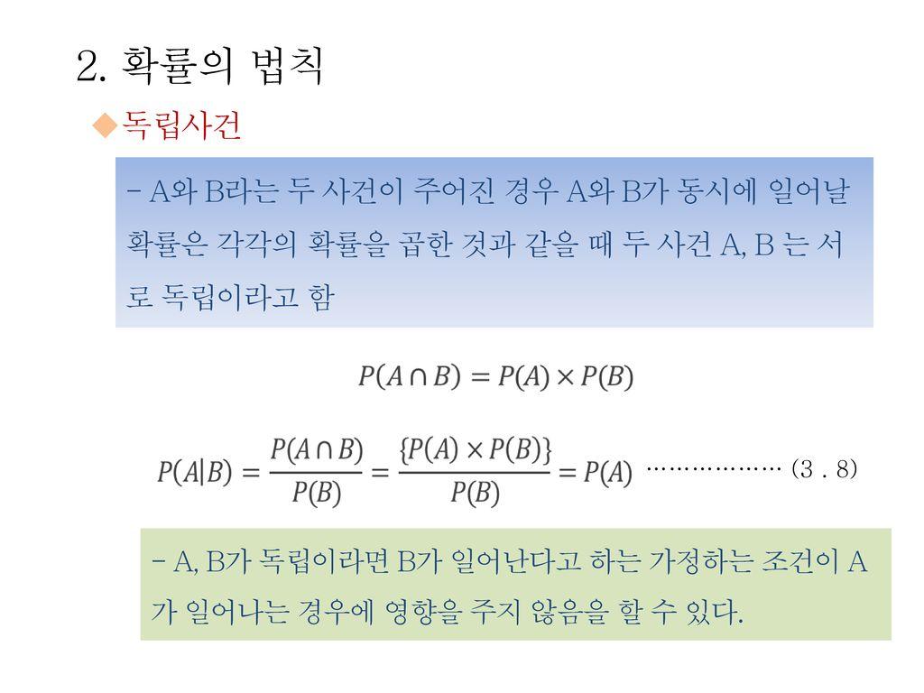 2. 확률의 법칙 독립사건. - A와 B라는 두 사건이 주어진 경우 A와 B가 동시에 일어날 확률은 각각의 확률을 곱한 것과 같을 때 두 사건 A, B 는 서로 독립이라고 함.