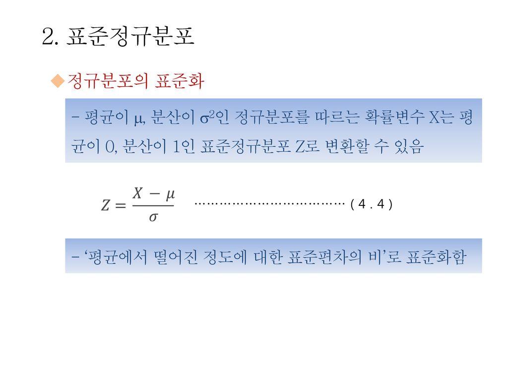 2. 표준정규분포 정규분포의 표준화. - 평균이 , 분산이 2인 정규분포를 따르는 확률변수 X는 평균이 0, 분산이 1인 표준정규분포 Z로 변환할 수 있음. ……………………………… ( 4 . 4 )