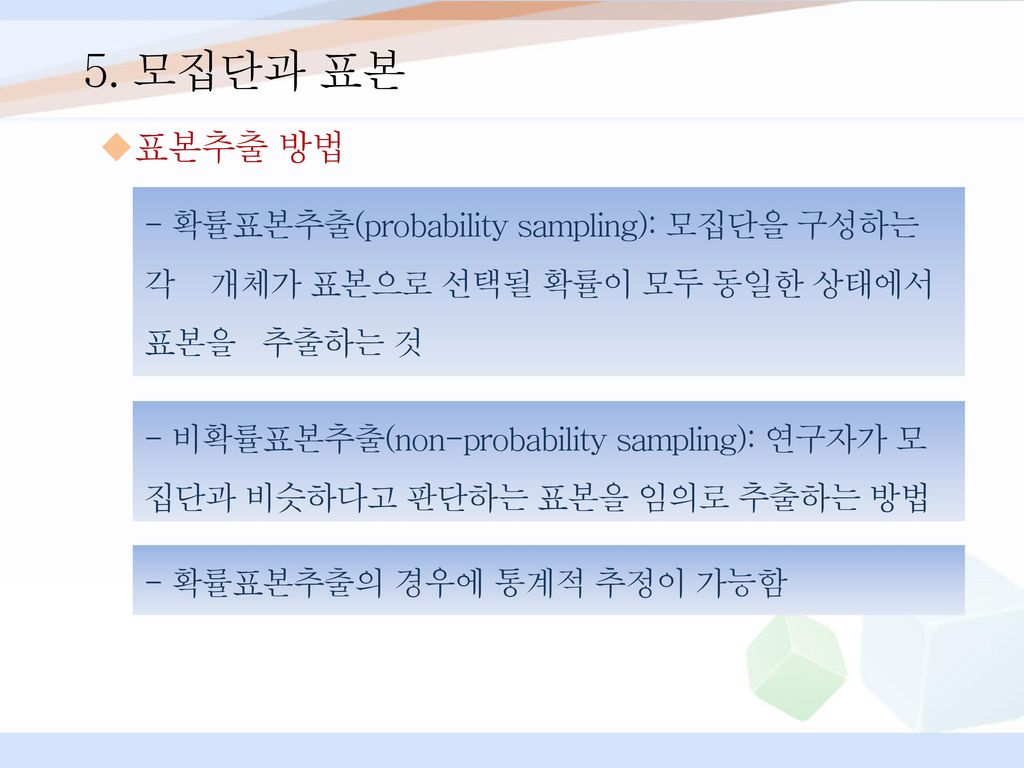 5. 모집단과 표본 표본추출 방법. - 확률표본추출(probability sampling): 모집단을 구성하는 각 개체가 표본으로 선택될 확률이 모두 동일한 상태에서 표본을 추출하는 것.