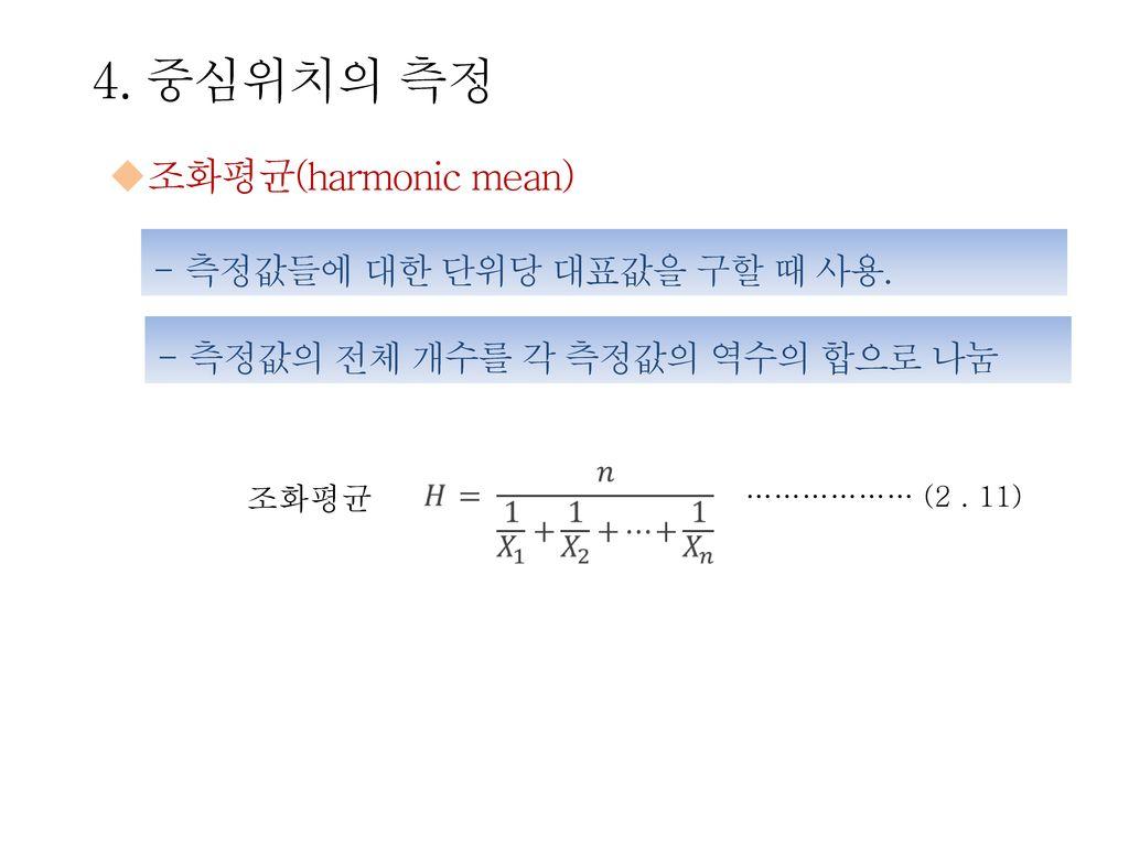 4. 중심위치의 측정 조화평균(harmonic mean) 측정값들에 대한 단위당 대표값을 구할 때 사용.