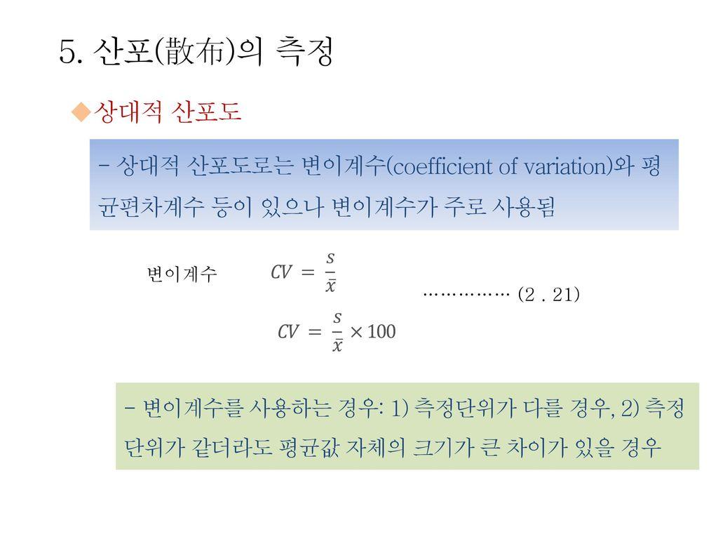 5. 산포(散布)의 측정 상대적 산포도. - 상대적 산포도로는 변이계수(coefficient of variation)와 평균편차계수 등이 있으나 변이계수가 주로 사용됨. 변이계수.
