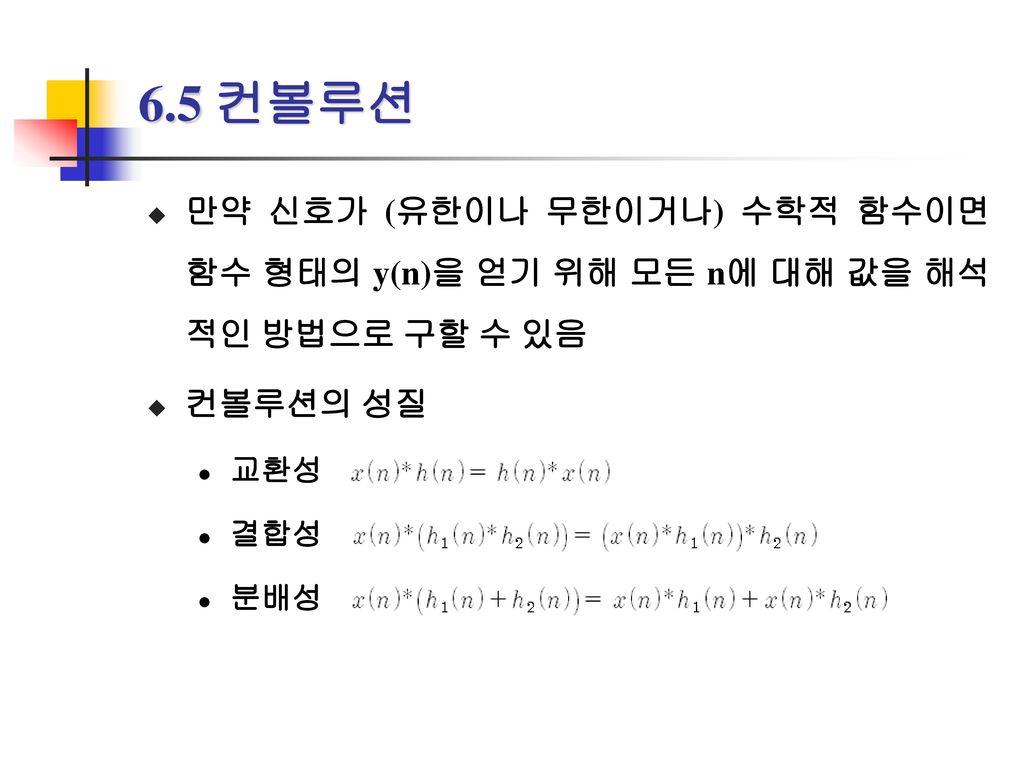 6.5 컨볼루션 만약 신호가 (유한이나 무한이거나) 수학적 함수이면 함수 형태의 y(n)을 얻기 위해 모든 n에 대해 값을 해석적인 방법으로 구할 수 있음. 컨볼루션의 성질. 교환성.