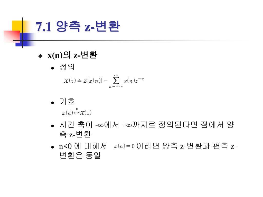 7.1 양측 z-변환 x(n)의 z-변환 정의 기호 시간 축이 -∞에서 +∞까지로 정의된다면 점에서 양측 z-변환