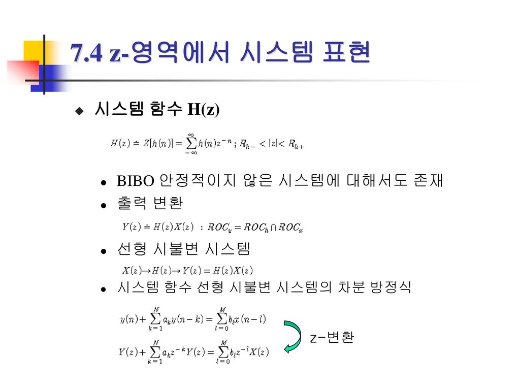 7.4 z-영역에서 시스템 표현 시스템 함수 H(z) BIBO 안정적이지 않은 시스템에 대해서도 존재 출력 변환