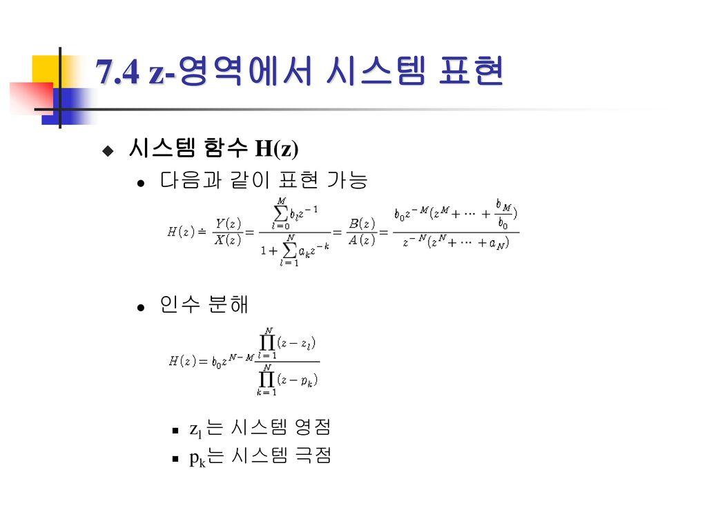 7.4 z-영역에서 시스템 표현 시스템 함수 H(z) 다음과 같이 표현 가능 인수 분해 zl 는 시스템 영점