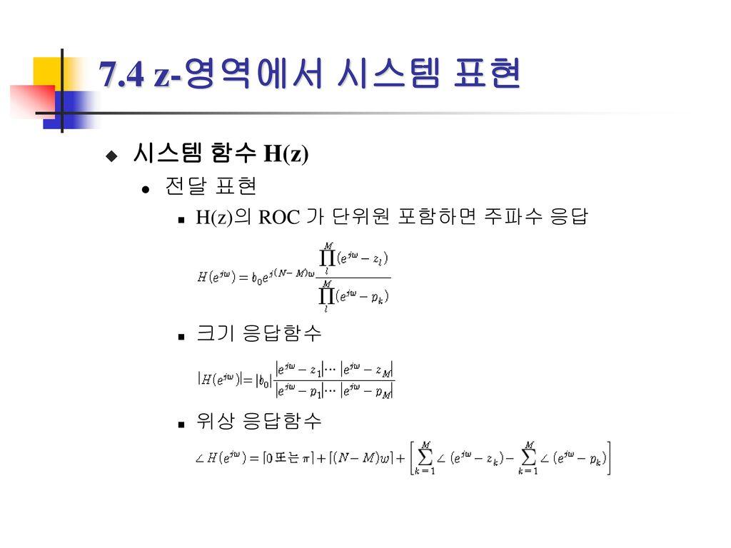 7.4 z-영역에서 시스템 표현 시스템 함수 H(z) 전달 표현 H(z)의 ROC 가 단위원 포함하면 주파수 응답