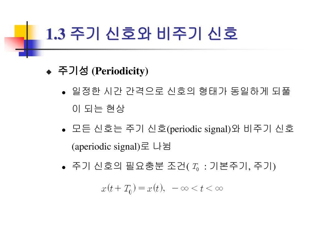 1.3 주기 신호와 비주기 신호 주기성 (Periodicity) 일정한 시간 간격으로 신호의 형태가 동일하게 되풀이 되는 현상
