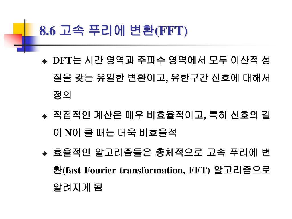 8.6 고속 푸리에 변환(FFT) DFT는 시간 영역과 주파수 영역에서 모두 이산적 성질을 갖는 유일한 변환이고, 유한구간 신호에 대해서 정의. 직접적인 계산은 매우 비효율적이고, 특히 신호의 길이 N이 클 때는 더욱 비효율적.