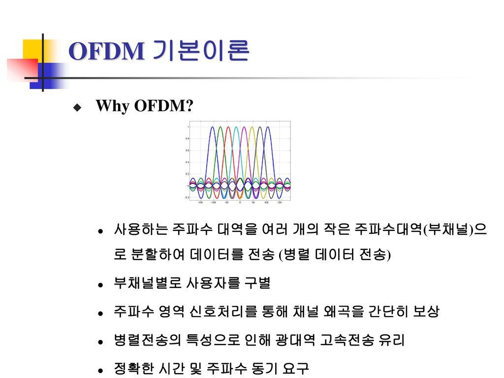 OFDM 기본이론 Why OFDM 사용하는 주파수 대역을 여러 개의 작은 주파수대역(부채널)으로 분할하여 데이터를 전송 (병렬 데이터 전송) 부채널별로 사용자를 구별. 주파수 영역 신호처리를 통해 채널 왜곡을 간단히 보상.