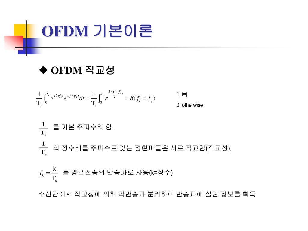 OFDM 기본이론 OFDM 직교성 를 기본 주파수라 함. 의 정수배를 주파수로 갖는 정현파들은 서로 직교함(직교성).