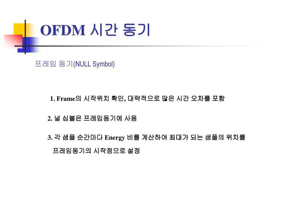OFDM 시간 동기 1. Frame의 시작위치 확인, 대략적으로 많은 시간 오차를 포함 프레임 동기(NULL Symbol)