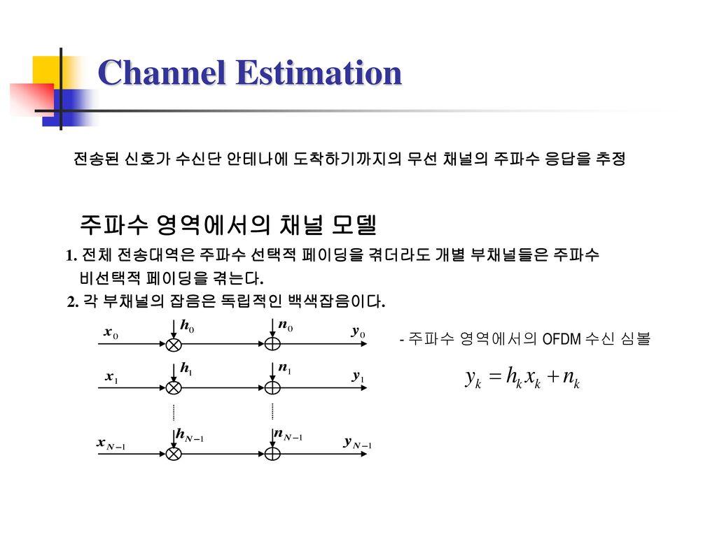 Channel Estimation 전송된 신호가 수신단 안테나에 도착하기까지의 무선 채널의 주파수 응답을 추정