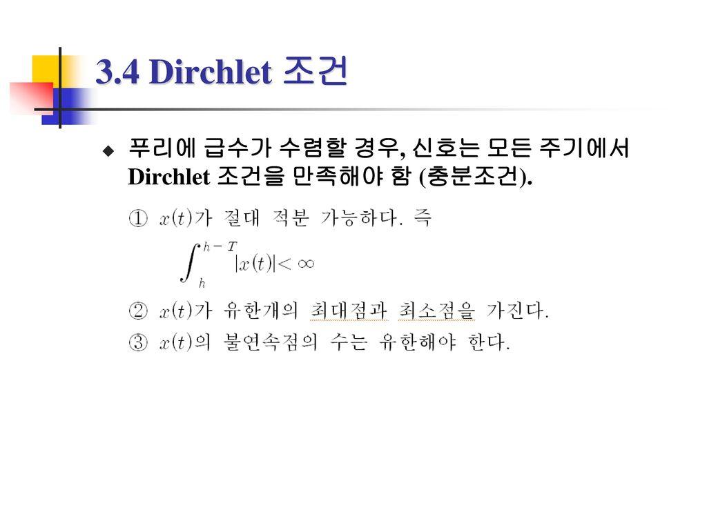 3.4 Dirchlet 조건 푸리에 급수가 수렴할 경우, 신호는 모든 주기에서 Dirchlet 조건을 만족해야 함 (충분조건).