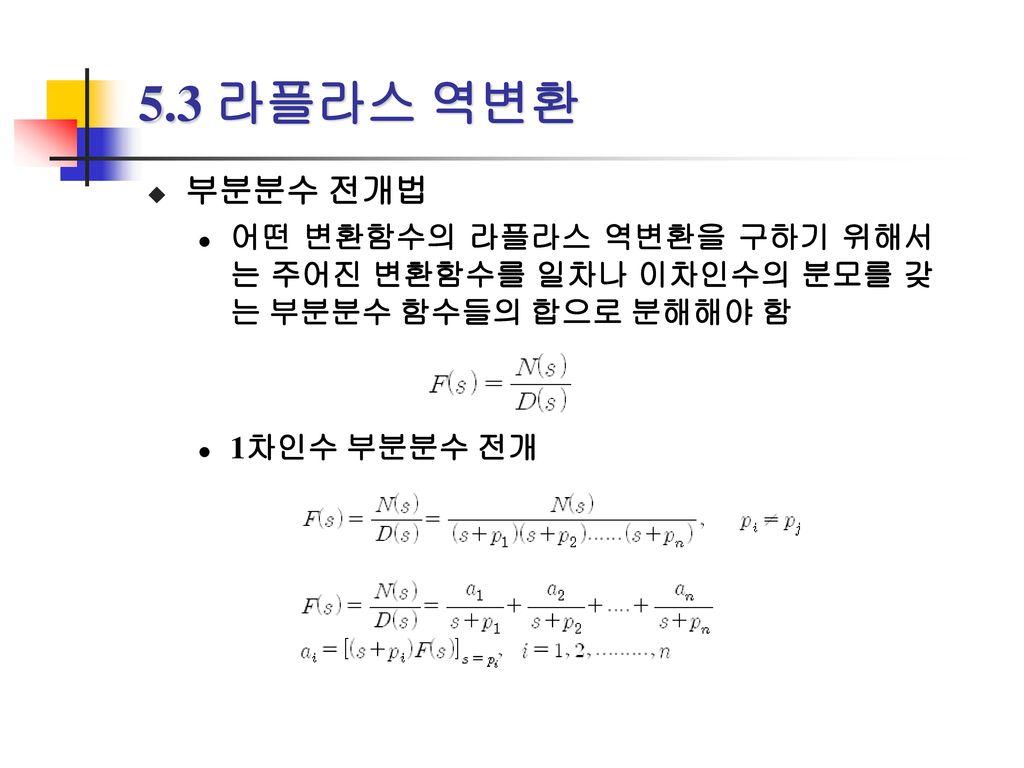 5.3 라플라스 역변환 부분분수 전개법. 어떤 변환함수의 라플라스 역변환을 구하기 위해서는 주어진 변환함수를 일차나 이차인수의 분모를 갖는 부분분수 함수들의 합으로 분해해야 함.