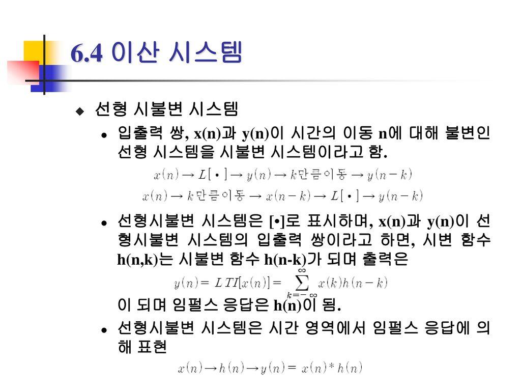 6.4 이산 시스템 선형 시불변 시스템. 입출력 쌍, x(n)과 y(n)이 시간의 이동 n에 대해 불변인 선형 시스템을 시불변 시스템이라고 함.