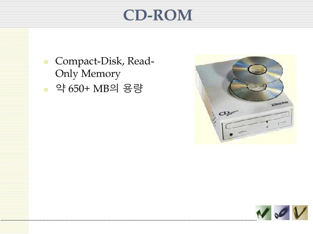CD-ROM Compact-Disk, Read-Only Memory 약 650+ MB의 용량