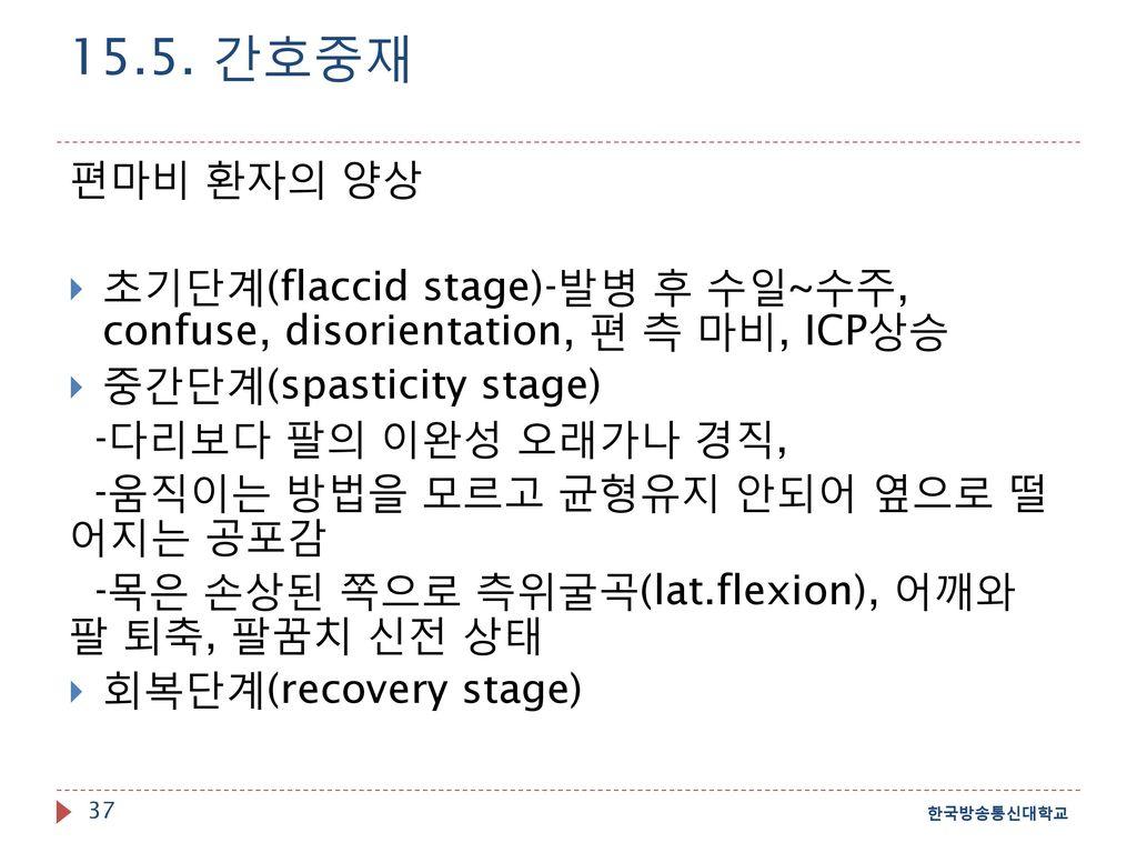 15.5. 간호중재 편마비 환자의 양상. 초기단계(flaccid stage)-발병 후 수일~수주, confuse, disorientation, 편 측 마비, ICP상승. 중간단계(spasticity stage)