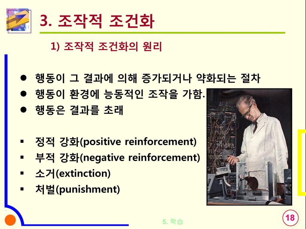 3. 조작적 조건화 1) 조작적 조건화의 원리 행동이 그 결과에 의해 증가되거나 약화되는 절차