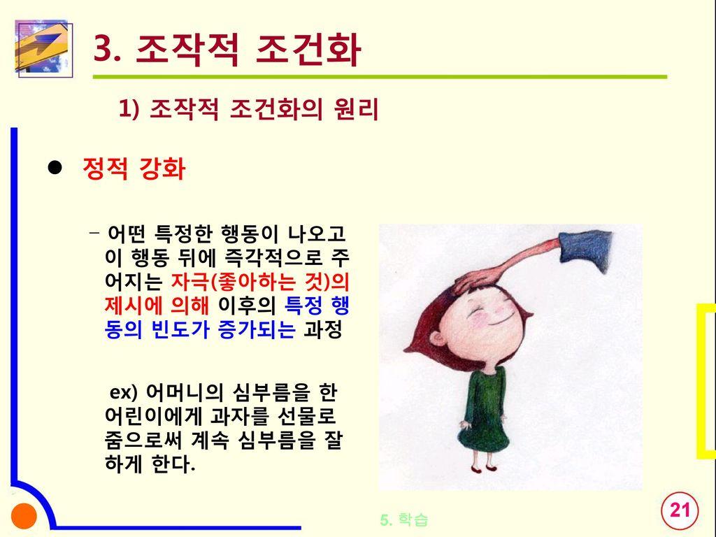 3. 조작적 조건화 1) 조작적 조건화의 원리 정적 강화