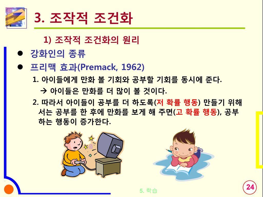 3. 조작적 조건화 1) 조작적 조건화의 원리 강화인의 종류 프리맥 효과(Premack, 1962)