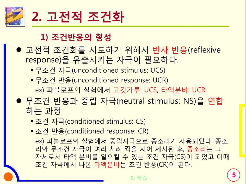 2. 고전적 조건화 1) 조건반응의 형성. 고전적 조건화를 시도하기 위해서 반사 반응(reflexive response)을 유출시키는 자극이 필요하다. 무조건 자극(unconditioned stimulus: UCS)