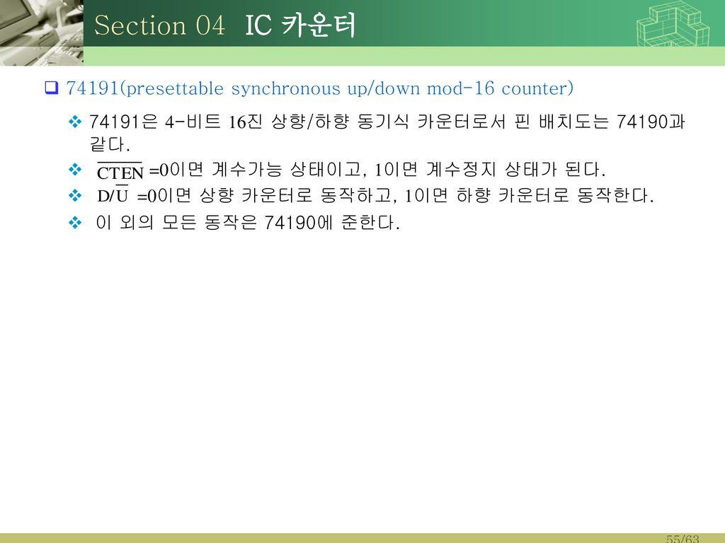 Section 04 IC 카운터 74191(presettable synchronous up/down mod-16 counter) 74191은 4-비트 16진 상향/하향 동기식 카운터로서 핀 배치도는 74190과 같다.