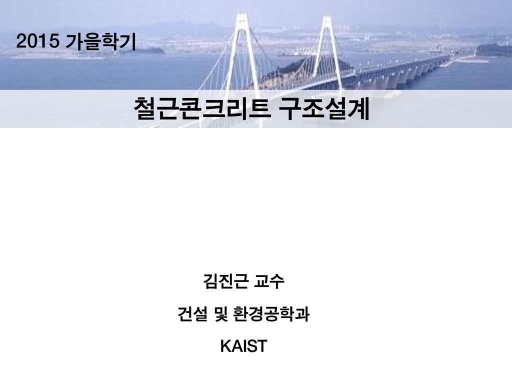 2015 가을학기 철근콘크리트 구조설계 김진근 교수 건설 및 환경공학과 KAIST