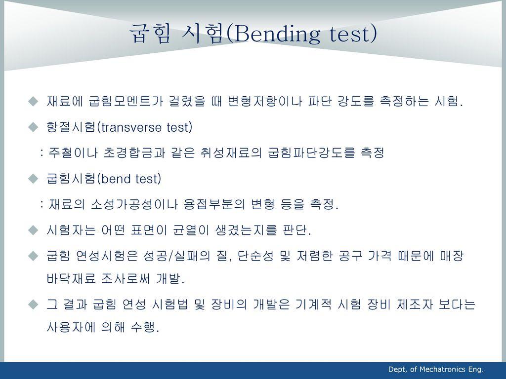 굽힘 시험(Bending test) 재료에 굽힘모멘트가 걸렸을 때 변형저항이나 파단 강도를 측정하는 시험.