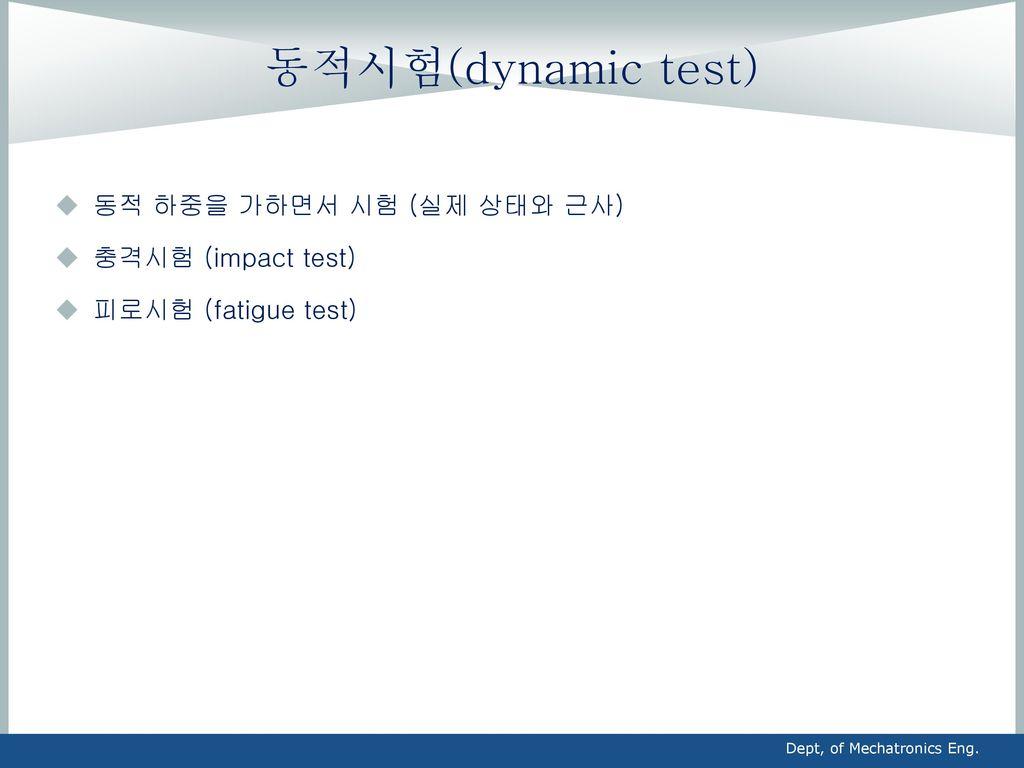 동적시험(dynamic test) 동적 하중을 가하면서 시험 (실제 상태와 근사) 충격시험 (impact test)