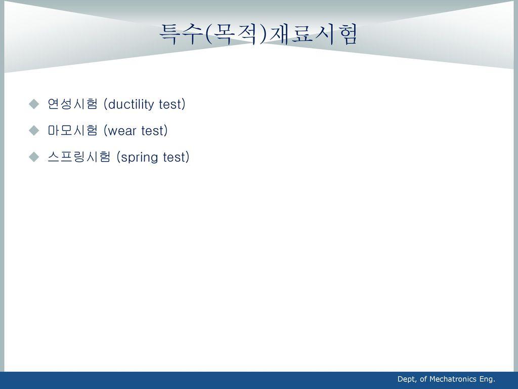 특수(목적)재료시험 연성시험 (ductility test) 마모시험 (wear test) 스프링시험 (spring test)