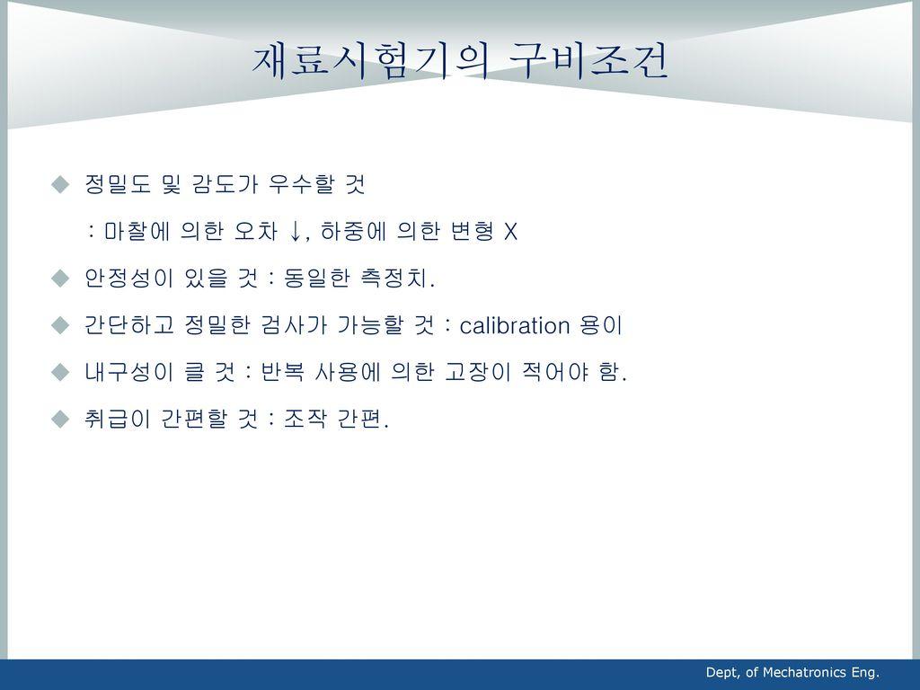재료시험기의 구비조건 정밀도 및 감도가 우수할 것 : 마찰에 의한 오차 ↓, 하중에 의한 변형 X