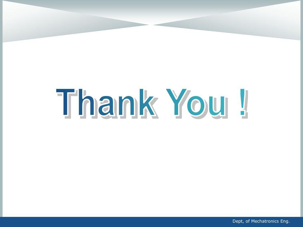 Thank You ! Dept, of Mechatronics Eng.