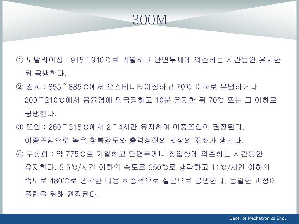 300M ① 노말라이징 : 915~940℃로 가열하고 단면두께에 의존하는 시간동안 유지한 뒤 공냉한다.