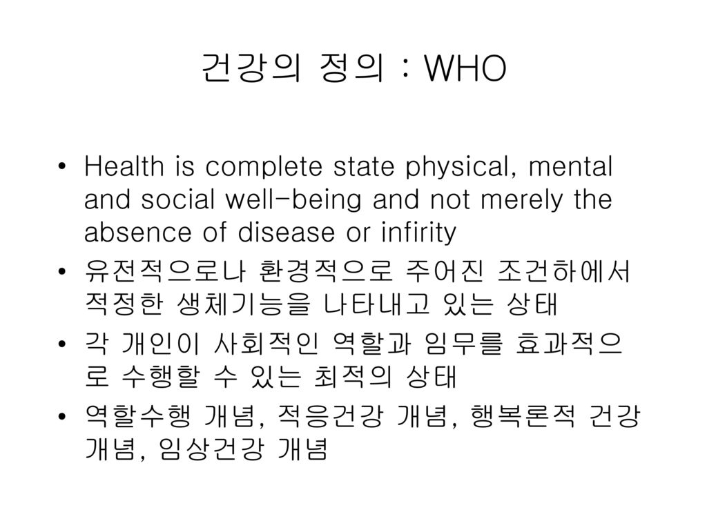 건강의 정의 : WHO Health is complete state physical, mental and social well-being and not merely the absence of disease or infirity.