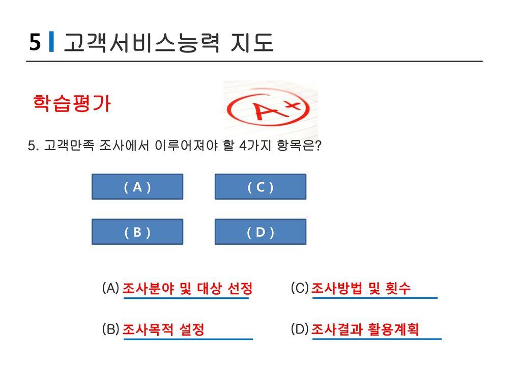 5 고객서비스능력 지도 학습평가 5. 고객만족 조사에서 이루어져야 할 4가지 항목은 ( A ) ( C ) ( B )